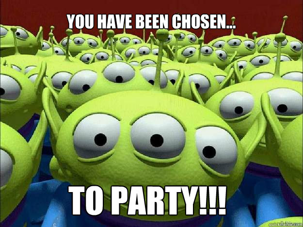 you have been chosen... TO PARTY!!!