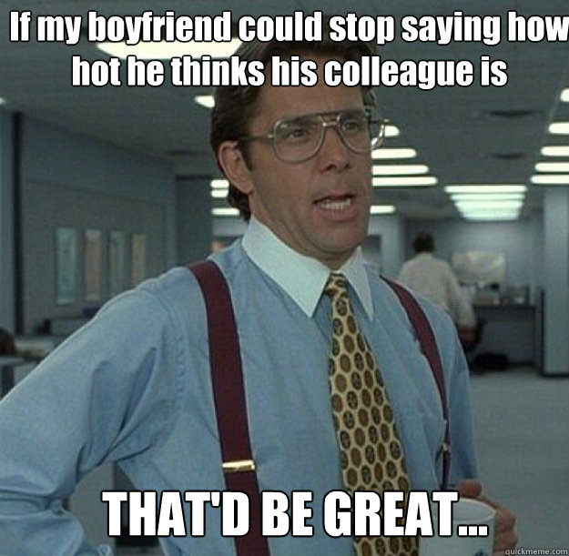 If my boyfriend could stop saying how hot he thinks his colleague is THAT'D BE GREAT...