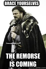 Brace Yourselves The remorse is coming - Brace Yourselves The remorse is coming  Brace Yourselves