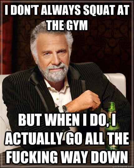 74637b564b17517b2b6a701fbb2497d7f45f1148ed71215f6812ce000a46c095 i don't always squat at the gym but when i do, i actually go all