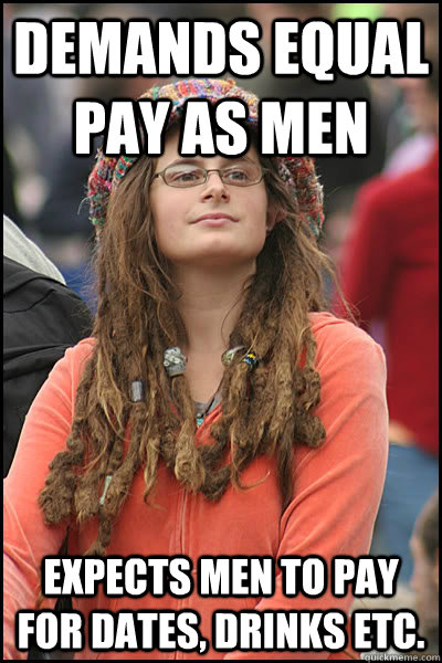 Demands equal pay as men expects men to pay for dates, drinks etc. - Demands equal pay as men expects men to pay for dates, drinks etc.  College Liberal