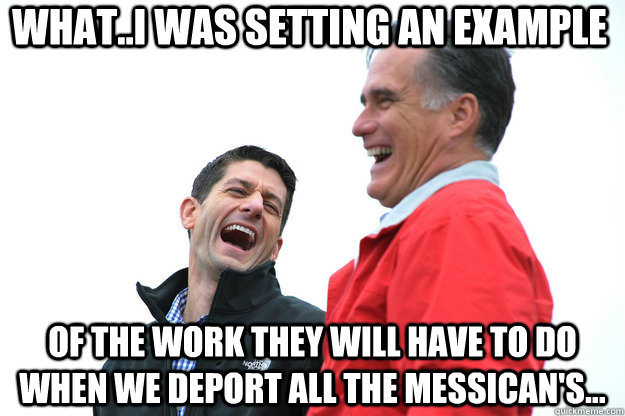 what..I was setting an example of the work they will have to do when we deport all the Messican's... - what..I was setting an example of the work they will have to do when we deport all the Messican's...  Lying RomneyRyan