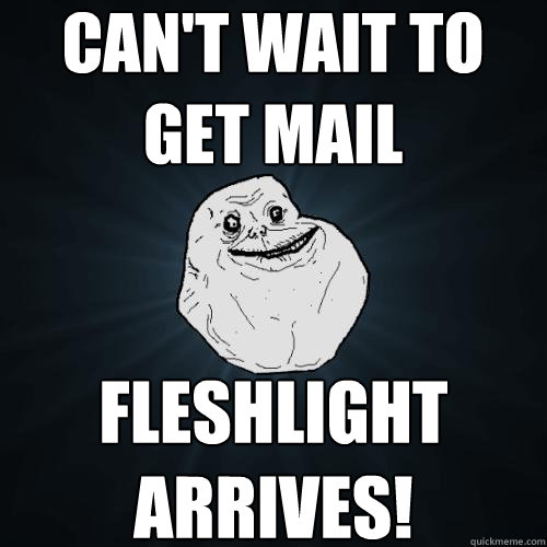 can't wait to get mail fleshlight arrives!  Forever Alone