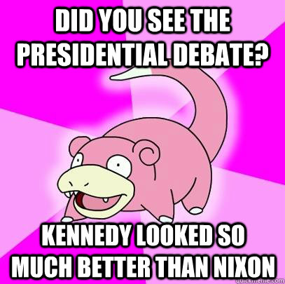 Did You see the Presidential Debate? Kennedy looked so much better than Nixon - Did You see the Presidential Debate? Kennedy looked so much better than Nixon  Slowpoke