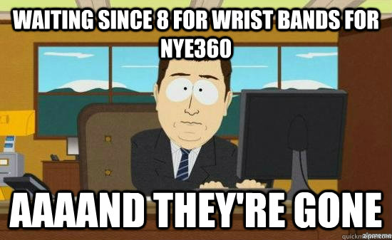 Waiting since 8 for wrist bands for NYE360 AAAAND THEY'RE GONE - Waiting since 8 for wrist bands for NYE360 AAAAND THEY'RE GONE  aaaand its gone