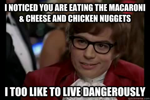 I noticed you are eating the macaroni & cheese and chicken nuggets  i too like to live dangerously - I noticed you are eating the macaroni & cheese and chicken nuggets  i too like to live dangerously  Dangerously - Austin Powers