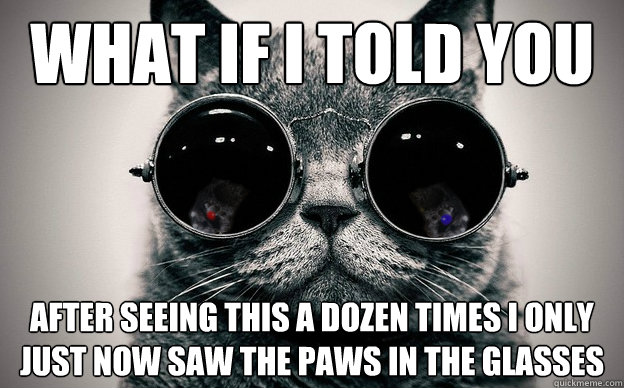What if i told you after seeing this a dozen times i only just now saw the paws in the glasses