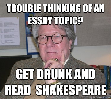 trouble thinking of an essay topic? get drunk and read  shakespeare - trouble thinking of an essay topic? get drunk and read  shakespeare  Humanities Professor