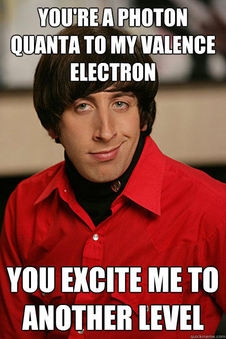 you're a photon quanta to my valence electron you excite me to another level - you're a photon quanta to my valence electron you excite me to another level  Pickup Line Scientist