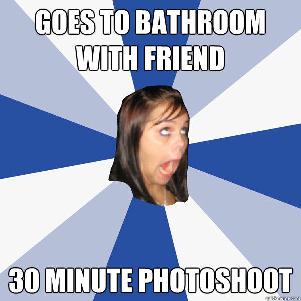 goes to bathroom with friend 30 minute photoshoot - goes to bathroom with friend 30 minute photoshoot  Annoying Facebook Girl
