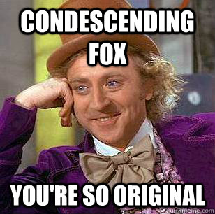 Condescending Fox You're so original  Condescending Wonka