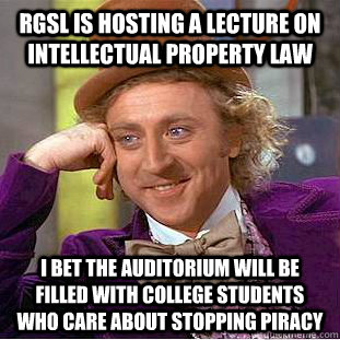 RGSL is hosting a lecture on intellectual property law I bet the auditorium will be filled with college students who care about stopping piracy  Condescending Wonka