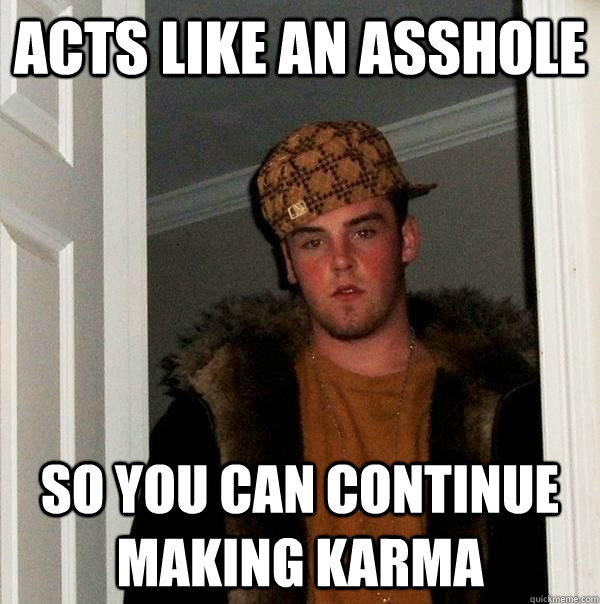 acts like an asshole so you can continue making karma