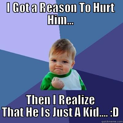 I GOT A REASON TO HURT HIM... THEN I REALIZE THAT HE IS JUST A KID.... :D Success Kid