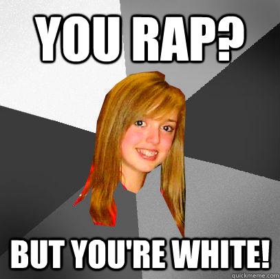 You Rap? But you're white!