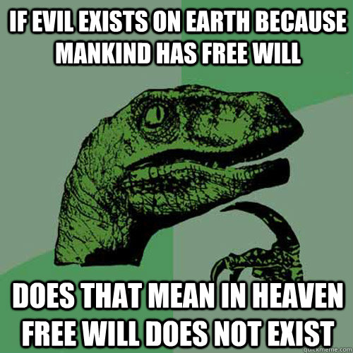 If evil exists on earth because mankind has free will Does that mean in heaven free will does not exist - If evil exists on earth because mankind has free will Does that mean in heaven free will does not exist  Philosoraptor
