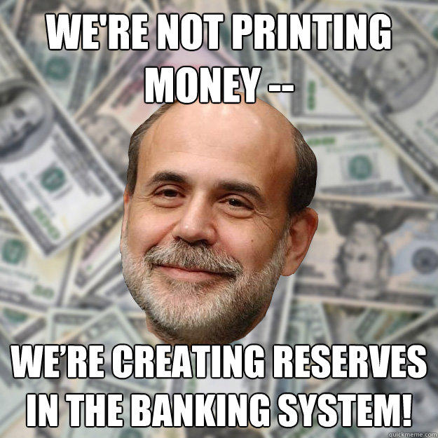 We're not printing money -- We're creating reserves in the banking system! - We're not printing money -- We're creating reserves in the banking system!  Ben Bernanke