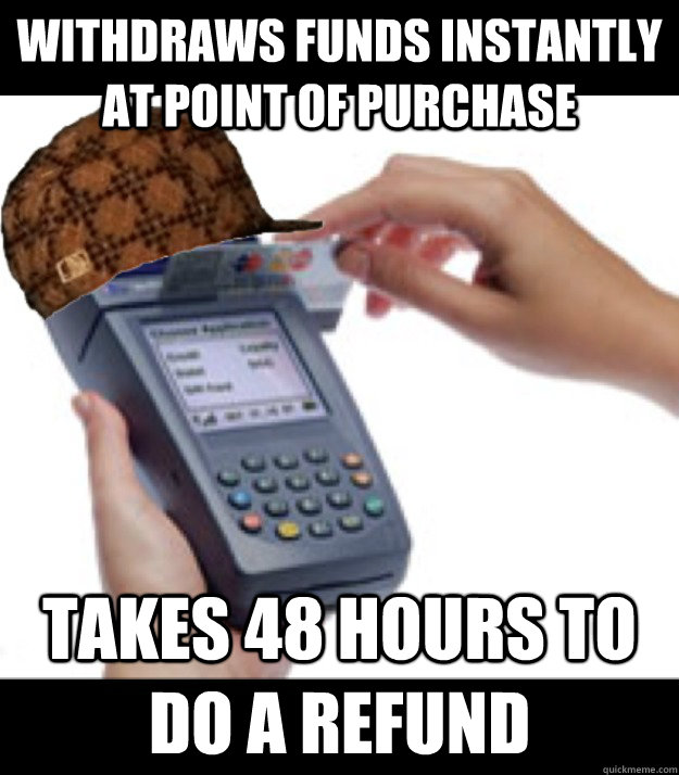 withdraws funds instantly at point of purchase takes 48 hours to do a refund - withdraws funds instantly at point of purchase takes 48 hours to do a refund  Scumbag Credit Card Machine