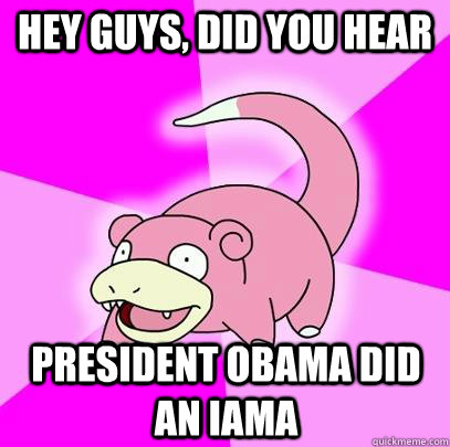 hey guys, did you hear President obama did an Iama - hey guys, did you hear President obama did an Iama  Slowpoke