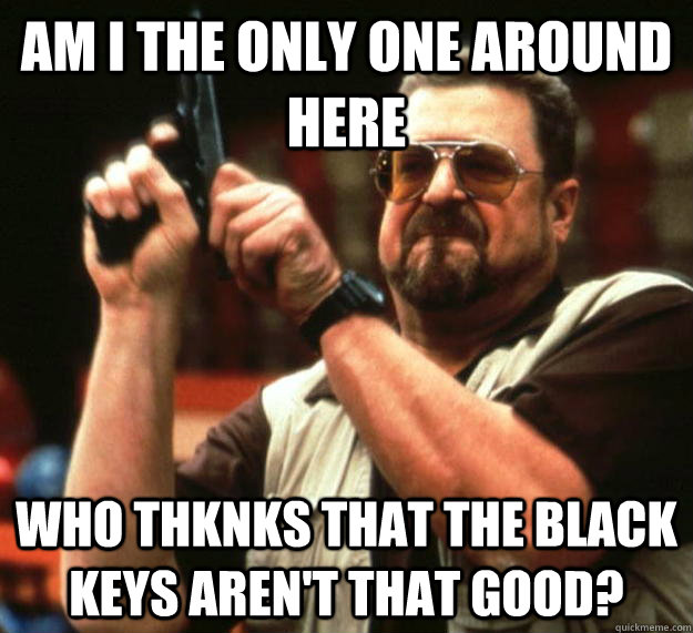 am I the only one around here Who thknks that The black Keys aren't that good?  Angry Walter