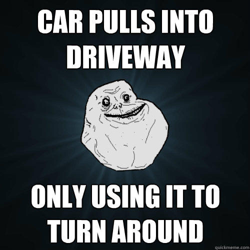 Car pulls into driveway Only using it to turn around - Car pulls into driveway Only using it to turn around  Forever Alone