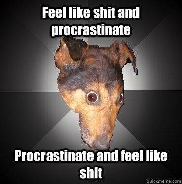 Feel like shit and procrastinate Procrastinate and feel like shit  Depression Dog