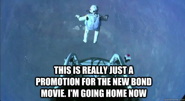 this is really just a promotion for the new bond movie. i'm going home now - this is really just a promotion for the new bond movie. i'm going home now  Felix Space Jump