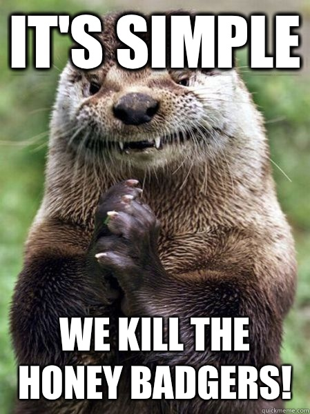 It's simple we kill the honey badgers! - It's simple we kill the honey badgers!  Ostentatious Otter