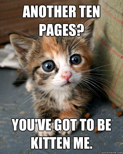 another Ten pages? you've got to be kitten me.