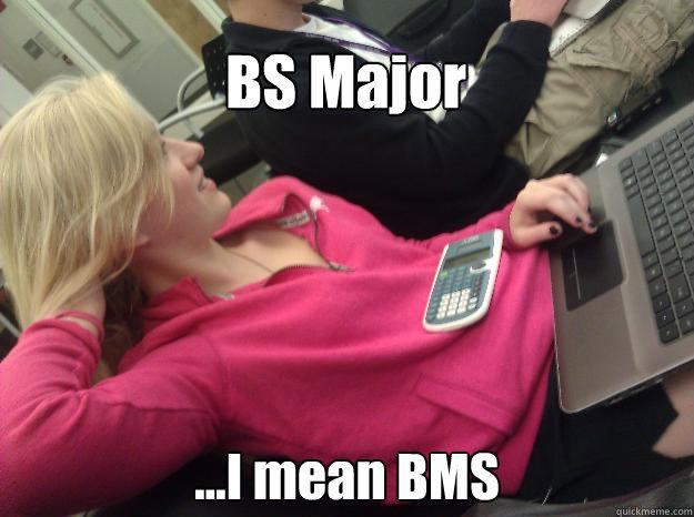 ...I mean BMS BS Major