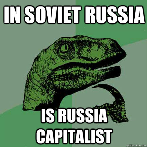 In soviet Russia is Russia capitalist - In soviet Russia is Russia capitalist  Philosoraptor
