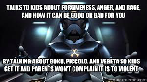 Talks to kids about forgiveness, anger, and rage, and how it can be good or bad for you By talking about Goku, Piccolo, and Vegeta so kids get it and parents won't complain it is to violent
