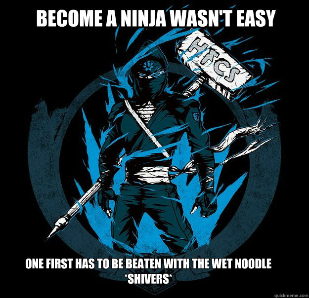 Become a Ninja wasn't easy One first has to be beaten with the wet noodle *Shivers*