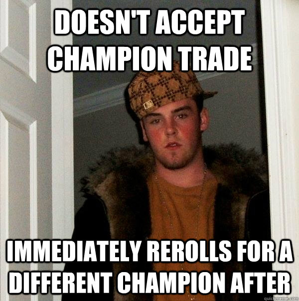Doesn't accept champion trade Immediately rerolls for a different champion after - Doesn't accept champion trade Immediately rerolls for a different champion after  Scumbag Steve