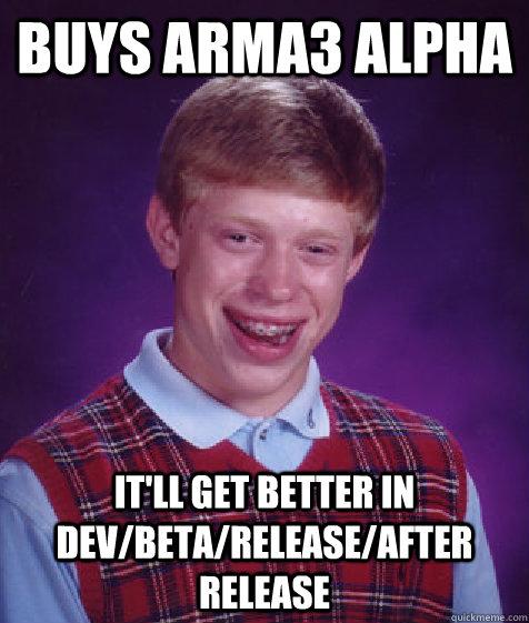 buys ArmA3 Alpha It'll get better in Dev/Beta/Release/After Release - buys ArmA3 Alpha It'll get better in Dev/Beta/Release/After Release  Bad Luck Brian