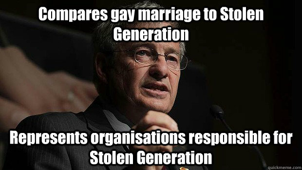 Compares gay marriage to Stolen Generation Represents organisations responsible for Stolen Generation - Compares gay marriage to Stolen Generation Represents organisations responsible for Stolen Generation  Scumbag Christian Lobby