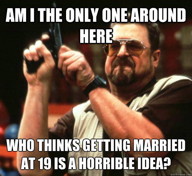AM I THE ONLY ONE AROUND HERE WHO THINKS Getting married at 19 is a horrible idea? - AM I THE ONLY ONE AROUND HERE WHO THINKS Getting married at 19 is a horrible idea?  Angry Walter
