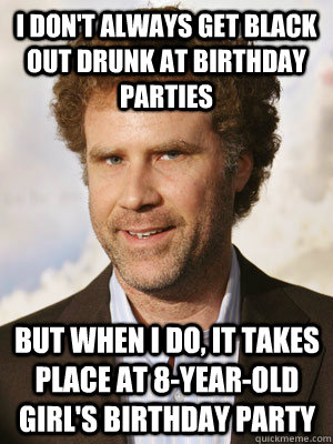 I don't always get black out drunk at birthday parties but when I do, it takes place at 8-year-old girl's birthday party