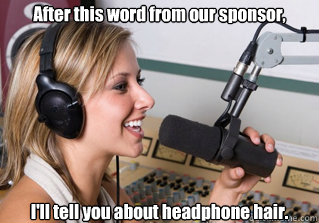 After this word from our sponsor, I'll tell you about headphone hair.   - After this word from our sponsor, I'll tell you about headphone hair.    scumbag radio dj
