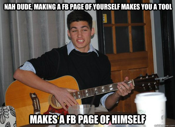 nah dude, making a fb page of yourself makes you a tool makes a fb page of himself