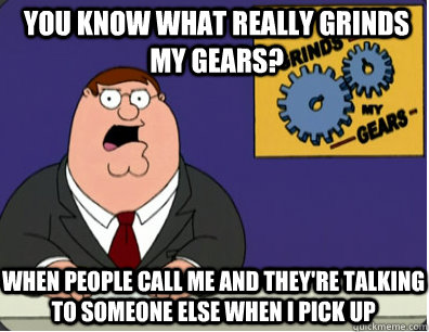 you know what really grinds my gears? when people call me and they're talking to someone else when i pick up - you know what really grinds my gears? when people call me and they're talking to someone else when i pick up  Grinds my gears