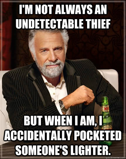 i'm not always an undetectable thief but when i am, i accidentally pocketed someone's lighter. - i'm not always an undetectable thief but when i am, i accidentally pocketed someone's lighter.  The Most Interesting Man In The World