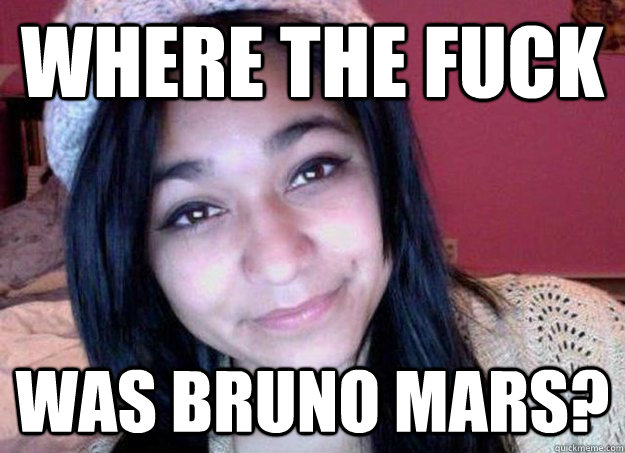 Where the fuck was bruno mars? - Where the fuck was bruno mars?  Felicia Garcia