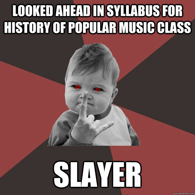 Looked ahead in syllabus for history of popular music class Slayer - Looked ahead in syllabus for history of popular music class Slayer  Metal Success Kid