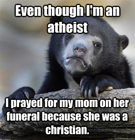 Even though I'm an atheist I prayed for my mom on her funeral because she was a christian.  - Even though I'm an atheist I prayed for my mom on her funeral because she was a christian.   Confession Bear