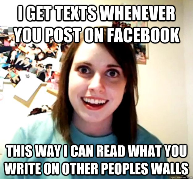 I Get texts whenever you post on facebook this way i can read what you write on other peoples walls - I Get texts whenever you post on facebook this way i can read what you write on other peoples walls  Overly Attached Girlfriend