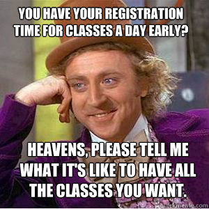 You have your registration time for classes a day early? heavens, please Tell me what it's like to have all the classes you want.   willy wonka