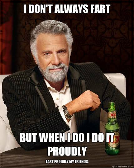 I don't always fart but when i do I do it proudly Fart proudly my friends.  Stay thirsty my friends