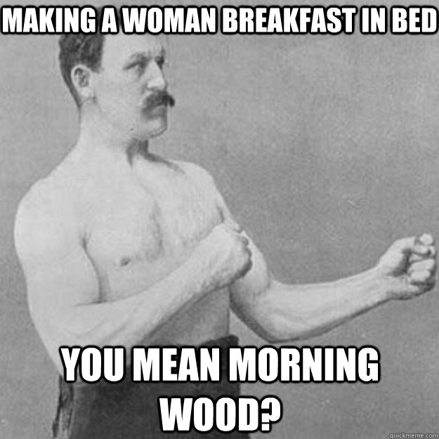Making a woman breakfast in bed You mean morning wood? - Making a woman breakfast in bed You mean morning wood?  overly manly man