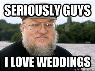 Seriously guys I love weddings  George RR Martin Meme